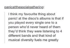 The variety is beautiful :) <<< If you're looking for diversity, Twenty One Pilots has a lot of that as well...<<< I FRICKING LOVE PANIC! AT THE DISCO AND TWENTY ONE PILOTS!!!
