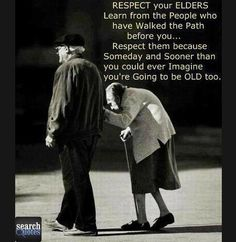 Respect your elders because soon you are going to be them..  For more quotes visit www.searchquotes.com