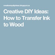 Creative DIY Ideas: How to Transfer Ink to Wood