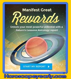Manifest Great Rewards - Our exclusive Saturn's Lessons Astrology report maps Saturn's position at the time of your birth and in the current sky, revealing why you have faced the ups and downs you have, as well as any hardships you may face in the future. Once you know your greatest challenges and when to expect them, you'll have the confidence to meet them head-on...Learn More: http://www.horoscopeyearly.com/astrology-and-aspects/