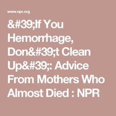 'If You Hemorrhage, Don't Clean Up': Advice From Mothers Who Almost Died : NPR