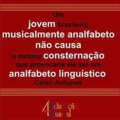 Um jovem brasileiro musicalmente analfabeto não causa a mesma consternação que provocaria ele ser um  analfabeto linguístico. Celso Antunes