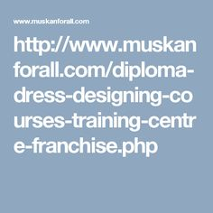 http://www.muskanforall.com/diploma-dress-designing-courses-training-centre-franchise.php
