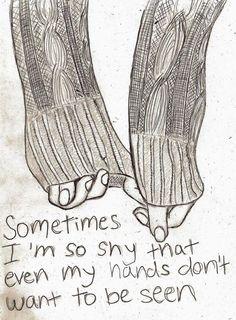 """Tradução.: """"Às vezes eu sou tão tímido que mesmo minhas mãos não querem ser vistas"""""""