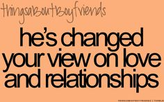 Hes changer your view on love and relationships... Things About Boyfriends