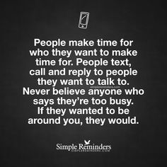 People make time for who they want to make time for. People text, call and reply to people they want to talk to. Never believe anyone who says they're too busy. If they wanted to be around you, they would. — Unknown Author