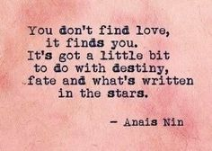 You don't find love it finds you. It's got a little bit to do with destiny, fate, and what's written in the stars