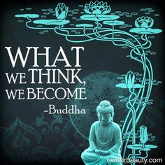 What we think We become- bad, negative thoughts turns into bad, negative person...