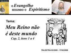 Evangelho Espiritismo Tema: PALESTRA 03/2009 - 17/02/2009 Meu Reino não é deste mundo Cap. 2, itens 1 a 4 SEGUNDO O O.