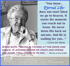 """You know, eternal life does not start when we go to heaven. It starts the moment you reach out to Jesus. He never turns His back on anyone. And He is waiting for you…"" -Corrie ten Boom"