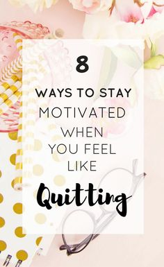 How To Stay Motivated When You Want To Quit - 8 ways to find motivation and inspiration when you feel like giving up and quitting you job, school, work or life