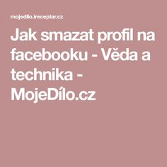 Jak smazat profil na facebooku - Věda a technika - MojeDílo.cz Internet, Facebook, Education, Learning, Tips, Decor, Decorating, Advice, Teaching
