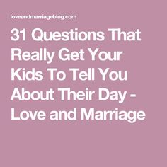 31 Questions That Really Get Your Kids To Tell You About Their Day - Love and Marriage