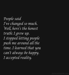 People said I've changed so much. Well, here's the honest truth: I grew up. I stopped letting people push me around all the time. I learned that you can't always be happy. I accepted reality.