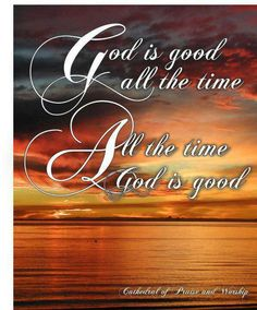 God is Good all the time. All the time God is Good. Thank you God for all your goodness.