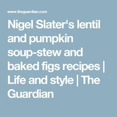 Nigel Slater's lentil and pumpkin soup-stew and baked figs recipes | Life and style | The Guardian