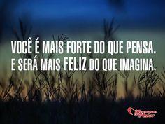 Você é mais forte do que pensa. E será mais feliz do que imagina. #forte #feliz #imaginar