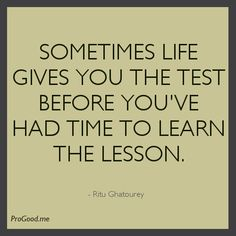 Sometimes Life Gives You The Test Before You've Had Time To Learn The Lesson. –  Ritu Ghatourey
