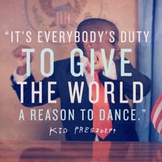 """""""It's everybody's duty to give the world a reason to dance."""" - Kid President"""