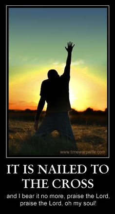 It (my sin) is nailed to the cross, and I bear it no more, praise the Lord, praise the Lord, oh my soul!