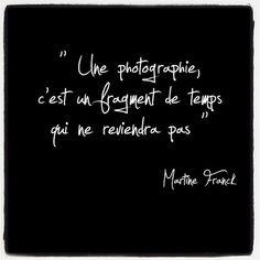 Une photographie c'est un fragment de temps qui ne reviendra pas.