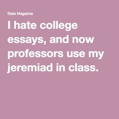 I hate college essays, and now professors use my jeremiad in class.