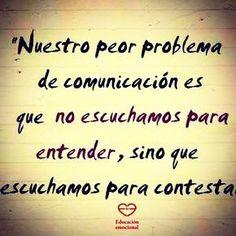 Nuestro peor problema de comunicaciòn es que no escuchamos para entender, sino que escuchamos para contestar