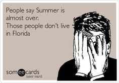 People say Summer is almost over. Those people don't live in Florida.