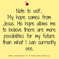 Note To Self...My hope comes from Jesus. His hope allows me to believe there are more possibilities for my future than what I can currently see.