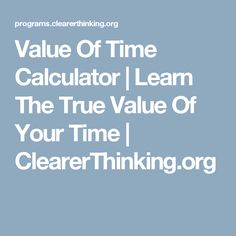 Value Of Time Calculator | Learn The True Value Of Your Time | ClearerThinking.org