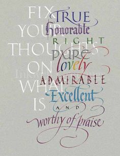 "Philippians 4:8; NLT ""And now, dear brothers and sisters, one final thing. Fix your thoughts on what is true, and honorable, and right, and pure, and lovely, and admirable. Think about things that are excellent and worthy of praise."""