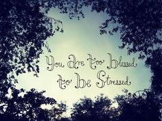 You are too blessed to be stressed I heard this on the radio yesterday. Such a simple phrase but such a life-giving truth!