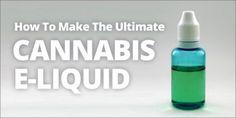 How To Make The Ultimate Cannabis E-liquid