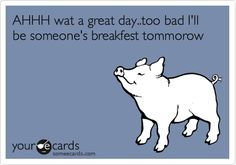 Funny Confession Ecard: AHHH wat a great day..too bad I'll be someone's breakfest tommorow.