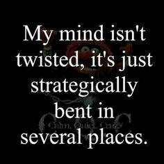 My mind isn't twisted, it's just strategically bent in several places - Quote -
