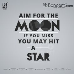 Aim for the moon if you miss you may hit a star