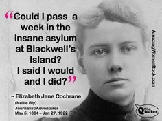 Nellie Bly, an investigative reporter, faked insanity to spend time on Blackwell's Island to investigate claims of cruelty in the Women's Asylum.  her report in 1887 and subsequent book, caused a sensation.