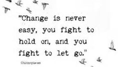 Change is never easy, you fight to hold on, and you fight to let go.