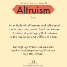 Word of the day Altruism: An attitude of selflessness and self denial that is more concerned about the welfare of others; A philosophy that believes in the happiness and welfare of others. Interesting English Words, Unusual Words, Weird Words, Big Words, Words To Use, English Vocabulary Words, English Phrases, Learn English Words, English Grammar