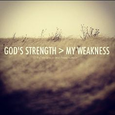 """""""He said to me, """"My grace is sufficient for you, for My strength is made perfect in weakness""""...""""for when I am weak, then I am strong."""" (through HIM). II Corinthians 12:9-10"""