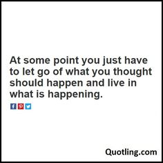 At some point you just have to let go of what you thought should happen and live…