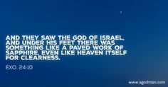 Exo. 24:10 And they saw the God of Israel, and under His feet there was something like a paved work of sapphire, even like heaven itself for clearness. Bible Verse quoted at www.agodman.com