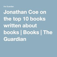 Jonathan Coe on the top 10 books written about books | Books | The Guardian