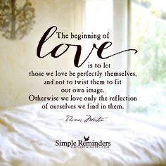 The beginning of love is to let those we love be perfectly themselves, and not to twist them to fit our own image. Otherwise we love only the reflection of ourselves we find in them. — Thomas Merton