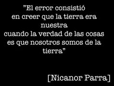 The error consisted in believing that the Earth was ours when the reality of the situation is that we belong to the Earth. [Nicanor Parra]