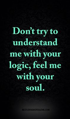 Don't try to understand me with your logic, feel me with your soul.