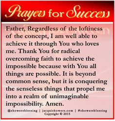 PRAYER FOR SUCCESS: Father, Regardless of the loftiness of the concept, I am well able to achieve it through You who loves me. Thank You for radical overcoming faith to achieve the impossible because with You all things are possible. It is beyond common sense, but it is conquering the senseless things that propel me into a realm of unimaginable impossibility. Amen. showersblessing #prayersforsuccess