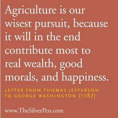 Agriculture s our wisest pursuit, because it will in the end contribute most to real wealth, good morals, and happiness. letter from Thomas Jefferson to George Washington Great Quotes, Quotes To Live By, Love Quotes, Inspirational Quotes, Beach Quotes, Crush Quotes, Family Quotes, Picture Quotes, Quotes Quotes