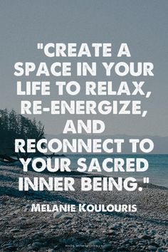 """Create a space in your life to relax, re-energize, and reconnect to your sacred inner being."" - Melanie Koulouris 