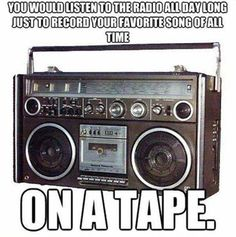 Listening to the radio all day just to record your favourite track... on a tape!
